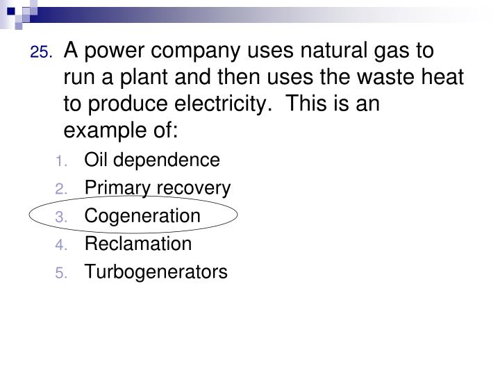 A power company uses natural gas to run a plant and then uses the waste heat to produce electricity.  This is an example of: