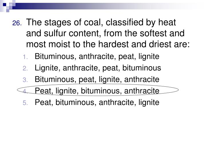 The stages of coal, classified by heat and sulfur content, from the softest and most moist to the hardest and driest are: