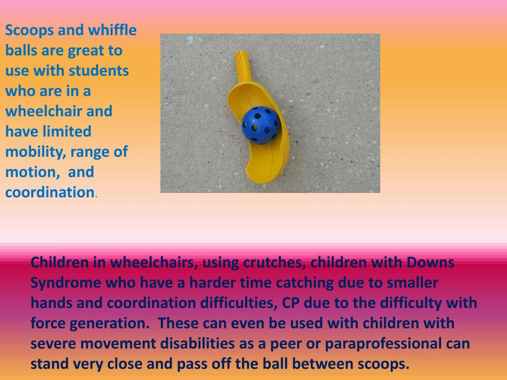 Scoops and whiffle balls are great to use with students who are in a wheelchair and have limited mobility, range of motion,  and coordination