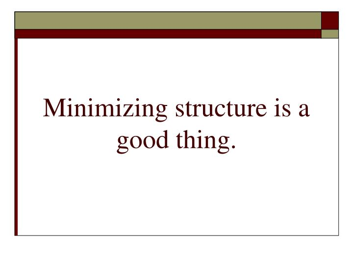 Minimizing structure is a good thing.