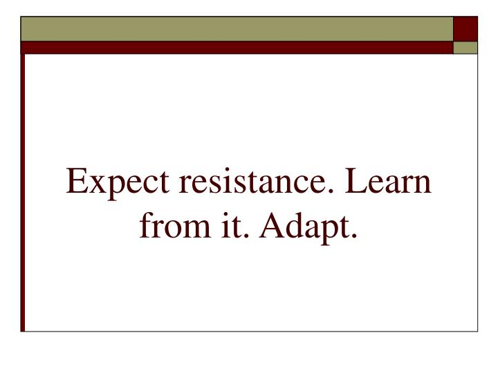 Expect resistance. Learn from it. Adapt.