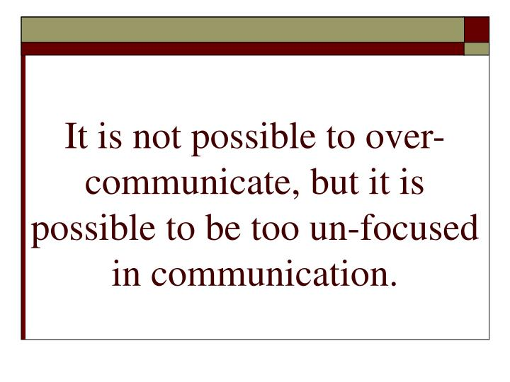 It is not possible to over-communicate, but it is possible to be too un-focused in communication.