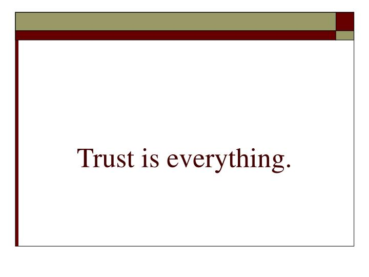 Trust is everything.