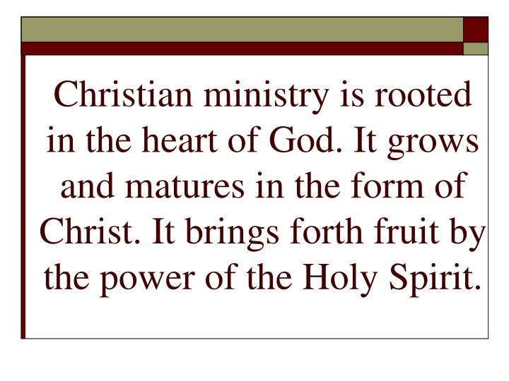 Christian ministry is rooted in the heart of God. It grows and matures in the form of Christ. It brings forth fruit by the power of the Holy Spirit.