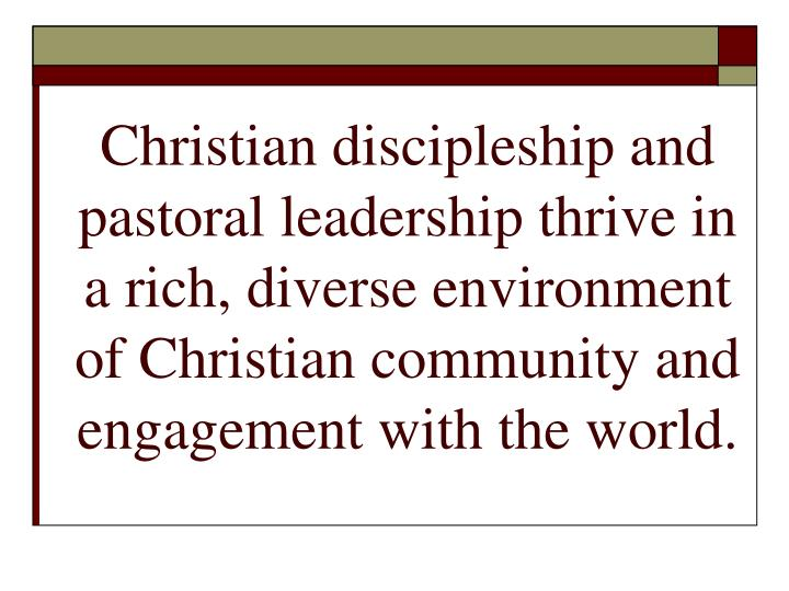 Christian discipleship and pastoral leadership thrive in a rich, diverse environment of Christian community and engagement with the world.