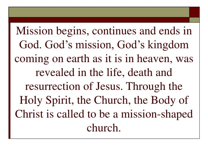 Mission begins, continues and ends in God. God's mission, God's kingdom coming on earth as it is...