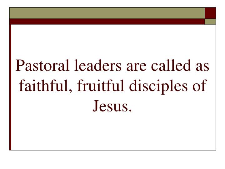 Pastoral leaders are called as faithful, fruitful disciples of Jesus.