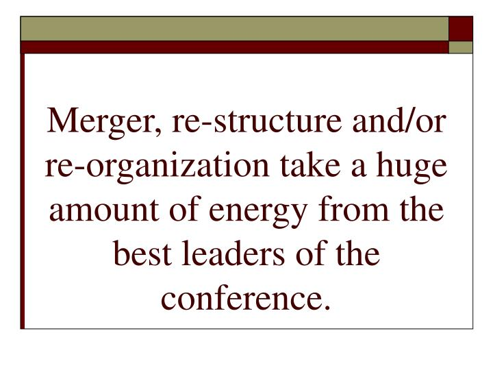 Merger, re-structure and/or re-organization take a huge amount of energy from the best leaders of the conference.