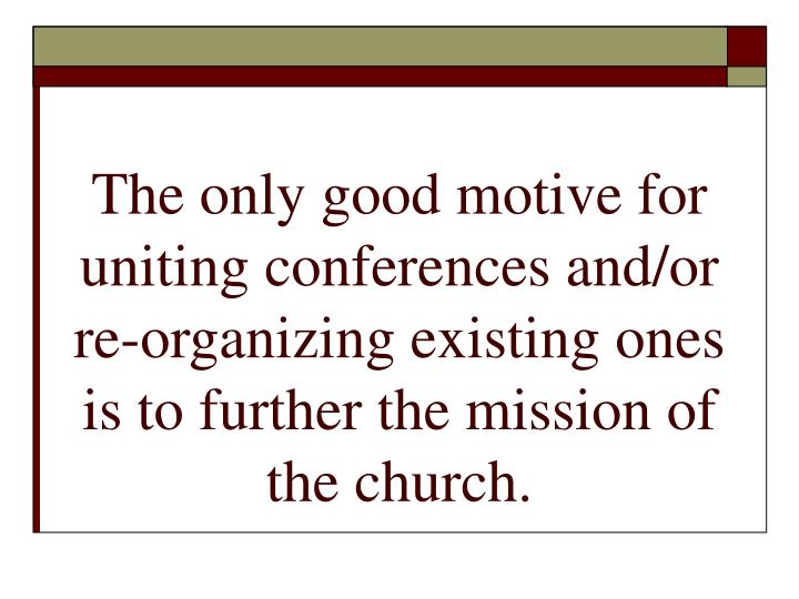 The only good motive for uniting conferences and/or re-organizing existing ones is to further the mission of the church.