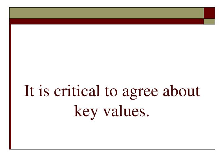 It is critical to agree about key values.