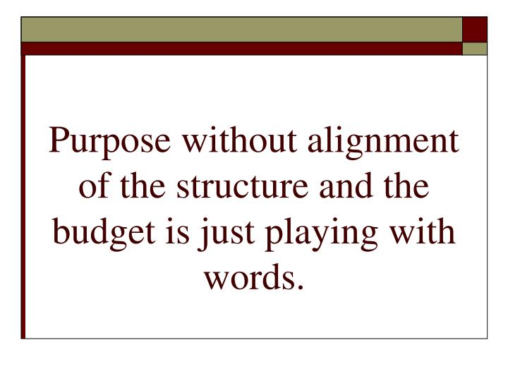 Purpose without alignment of the structure and the budget is just playing with words.