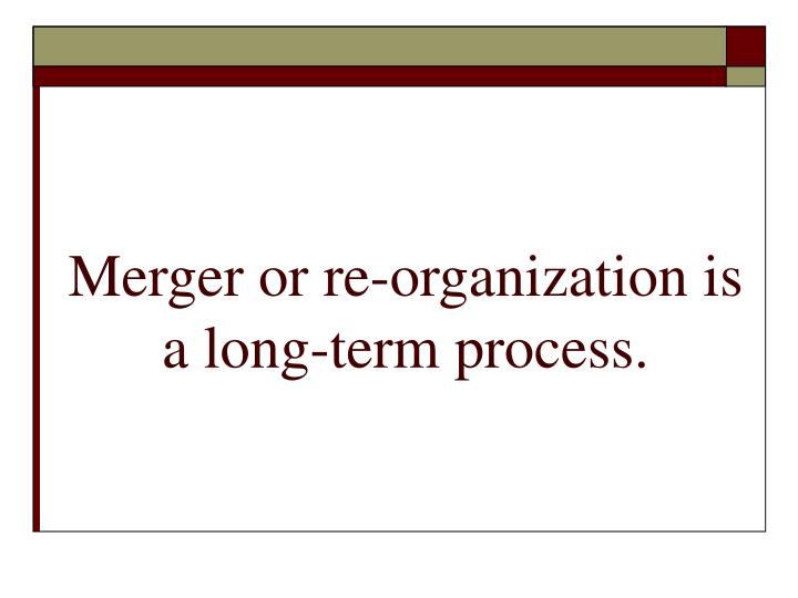 Merger or re-organization is a long-term process.