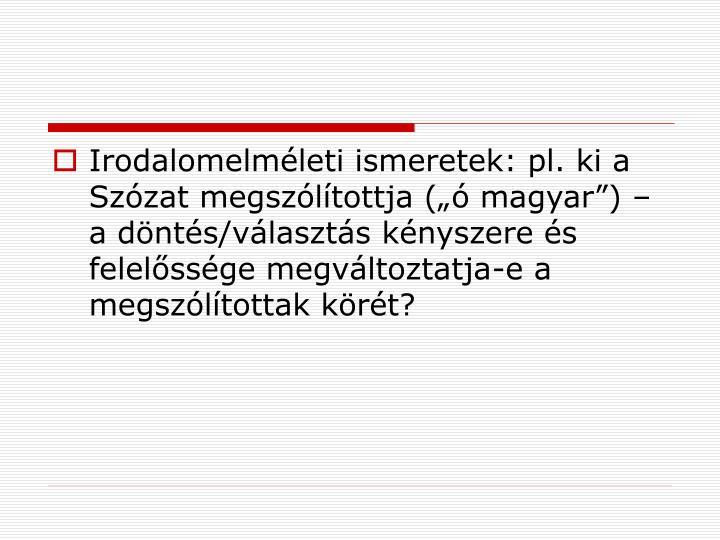 """Irodalomelméleti ismeretek: pl. ki a Szózat megszólítottja (""""ó magyar"""") – a döntés/választás kényszere és felelőssége megváltoztatja-e a megszólítottak körét?"""