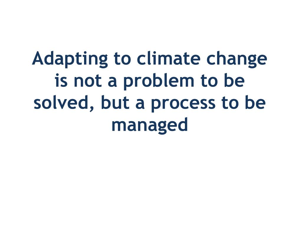 Adapting to climate change is not a problem to be solved, but a process to be managed