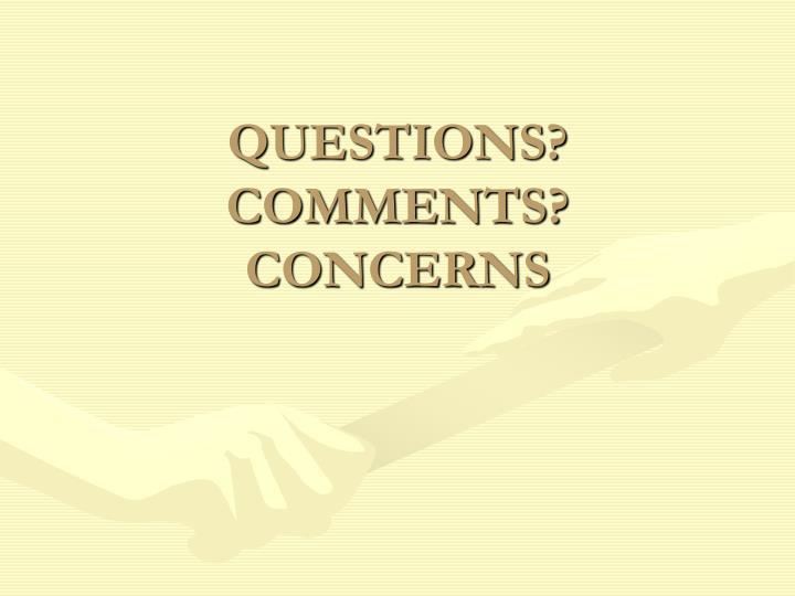 QUESTIONS? COMMENTS? CONCERNS