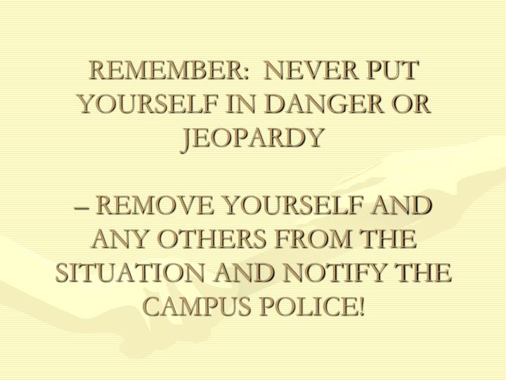 REMEMBER:  NEVER PUT YOURSELF IN DANGER OR JEOPARDY