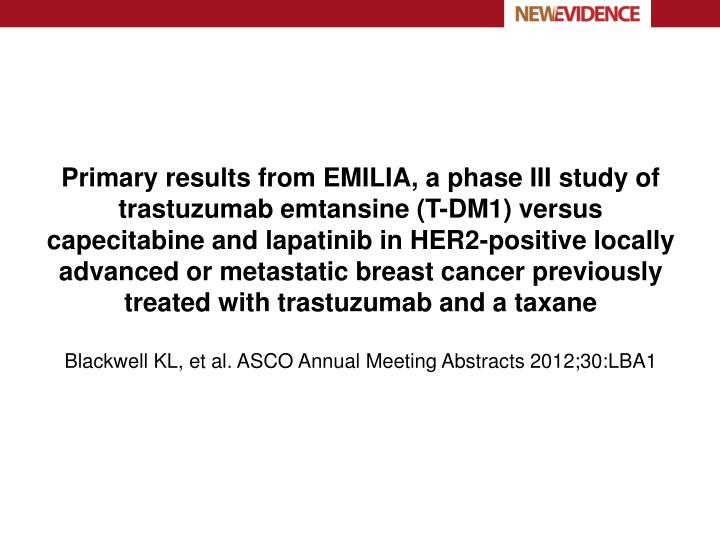 Primary results from EMILIA, a phase III study of trastuzumab emtansine (T-DM1) versus capecitabine and lapatinib in HER2-positive locally advanced or metastatic breast cancer previously treated with trastuzumab and a taxane