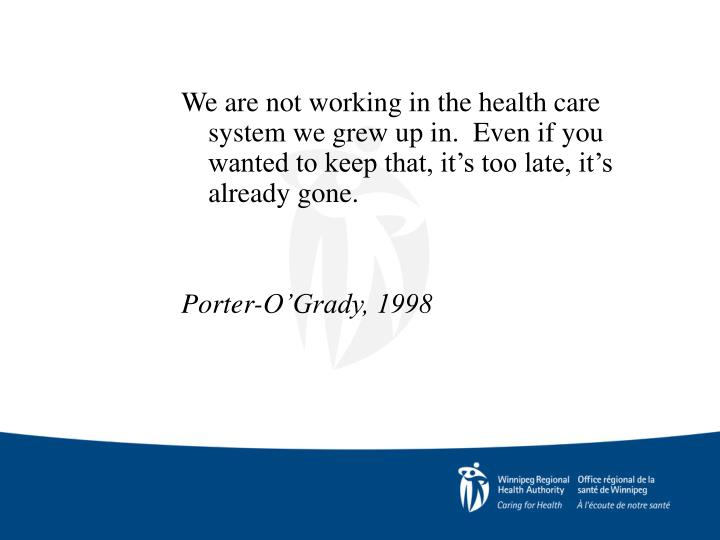 We are not working in the health care system we grew up in.  Even if you wanted to keep that, it's too late, it's already gone.