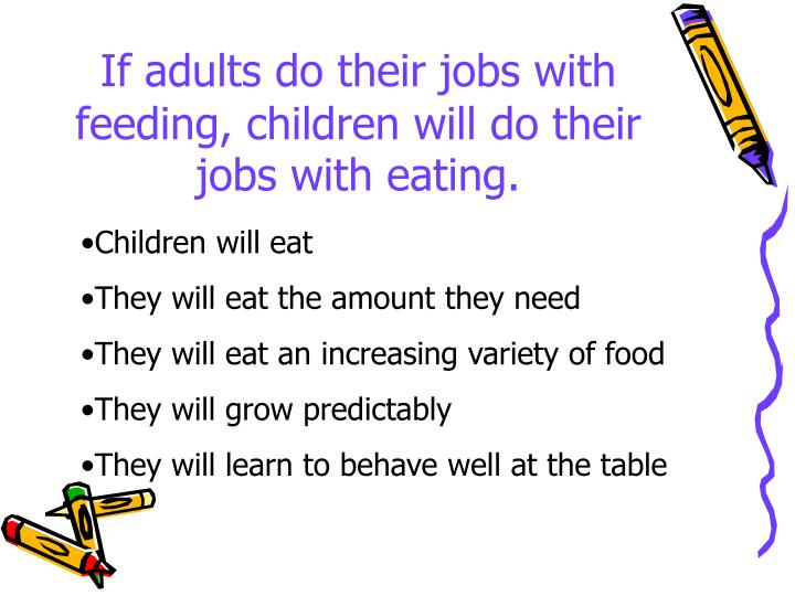 If adults do their jobs with feeding, children will do their jobs with eating.