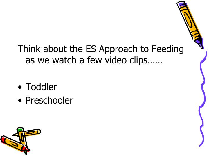 Think about the ES Approach to Feeding as we watch a few video clips……