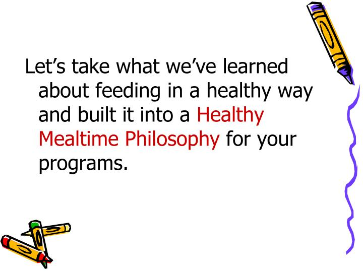 Let's take what we've learned about feeding in a healthy way and built it into a