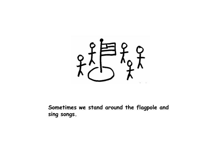 Sometimes we stand around the flagpole and sing songs.