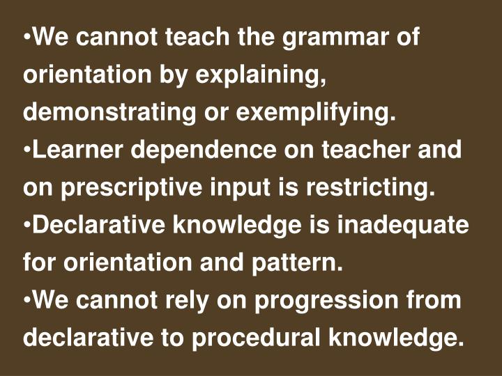 We cannot teach the grammar of orientation by explaining, demonstrating or exemplifying.