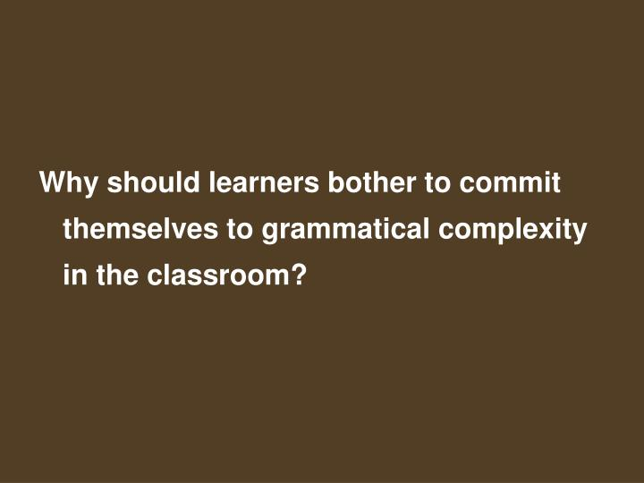 Why should learners bother to commit themselves to grammatical complexity in the classroom?