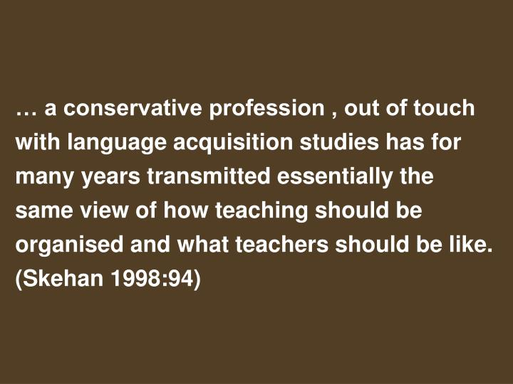 … a conservative profession , out of touch with language acquisition studies has for many years transmitted essentially the same view of how teaching should be organised and what teachers should be like. (Skehan 1998:94)