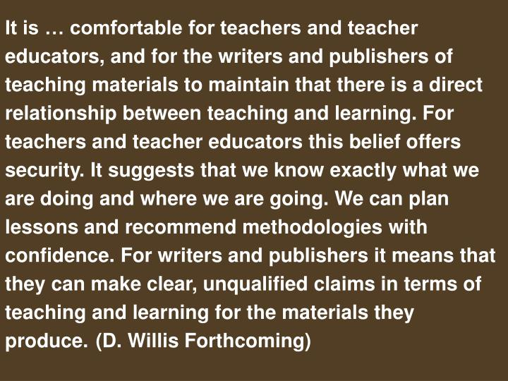 It is … comfortable for teachers and teacher educators, and for the writers and publishers of teaching materials to maintain that there is a direct relationship between teaching and learning. For teachers and teacher educators this belief offers security. It suggests that we know exactly what we are doing and where we are going. We can plan lessons and recommend methodologies with confidence. For writers and publishers it means that they can make clear, unqualified claims in terms of teaching and learning for the materials they produce.