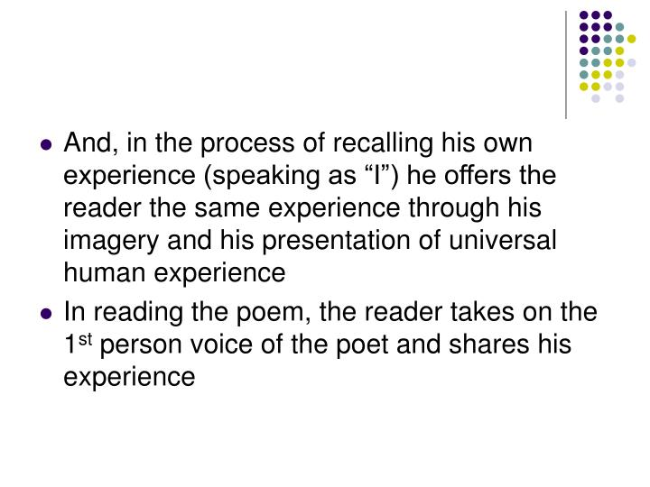 "And, in the process of recalling his own experience (speaking as ""I"") he offers the reader the same experience through his imagery and his presentation of universal human experience"