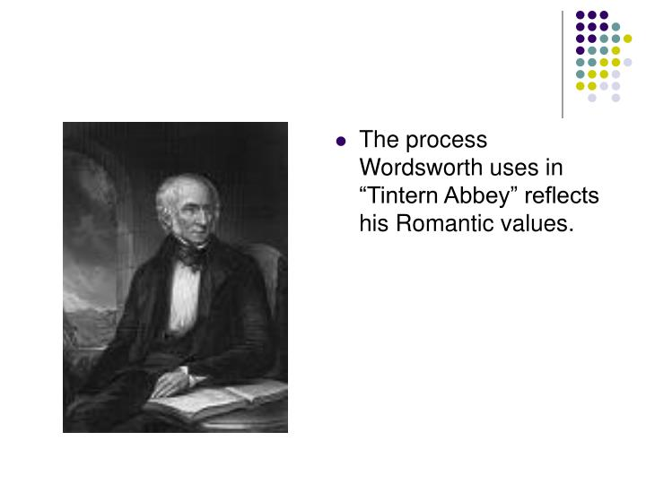 "The process Wordsworth uses in ""Tintern Abbey"" reflects his Romantic values."