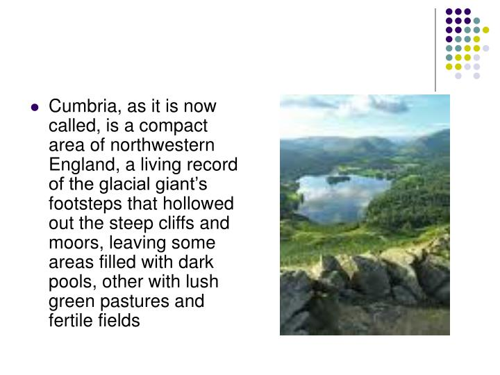 Cumbria, as it is now called, is a compact     area of northwestern England, a living record of the glacial giant's footsteps that hollowed out the steep cliffs and moors, leaving some areas filled with dark pools, other with lush green pastures and fertile fields