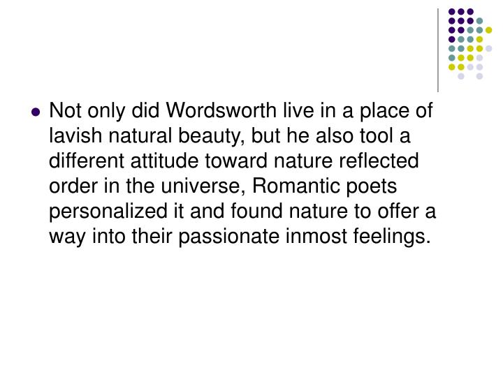 Not only did Wordsworth live in a place of lavish natural beauty, but he also tool a different attitude toward nature reflected order in the universe, Romantic poets personalized it and found nature to offer a way into their passionate inmost feelings.