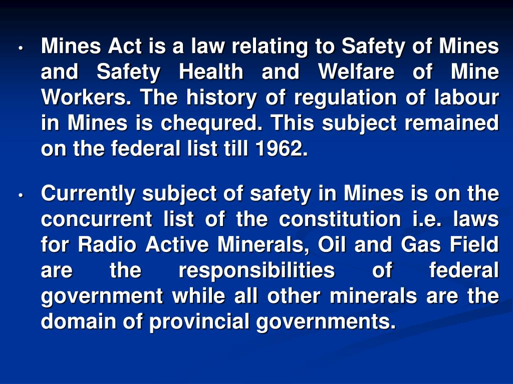 Mines Act is a law relating to Safety of Mines and Safety Health and Welfare of Mine Workers. The history of regulation of labour in Mines is chequred. This subject remained on the federal list till 1962.