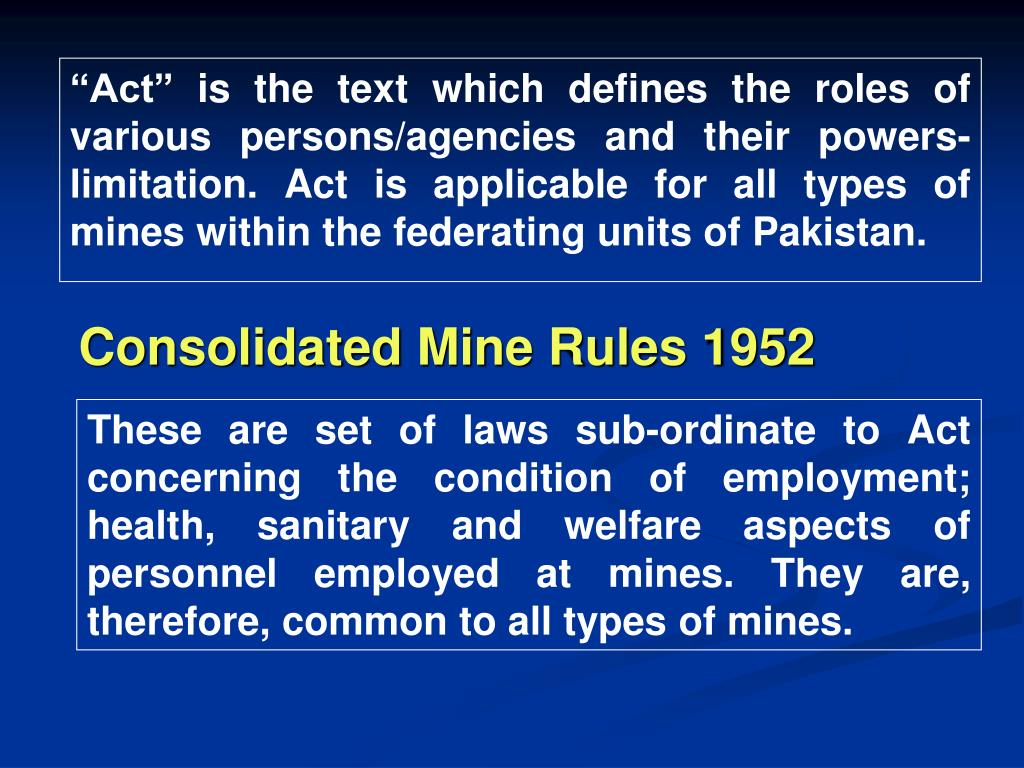 """""""Act"""" is the text which defines the roles of various persons/agencies and their powers-limitation. Act is applicable for all types of mines within the federating units of Pakistan."""