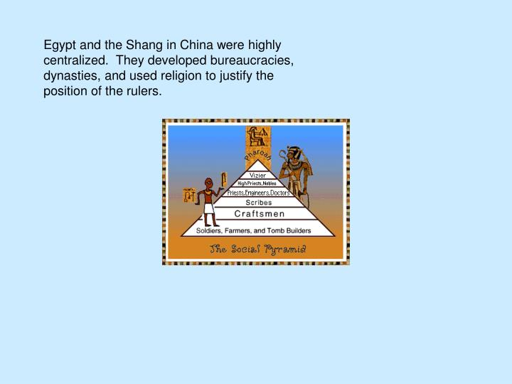 Egypt and the Shang in China were highly centralized.  They developed bureaucracies, dynasties, and used religion to justify the position of the rulers.