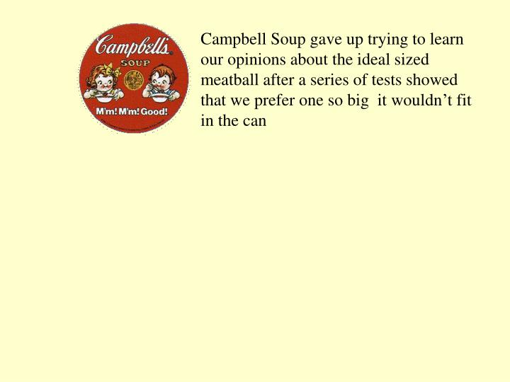 Campbell Soup gave up trying to learn our opinions about the ideal sized meatball after a series of tests showed that we prefer one so big  it wouldn't fit in the can