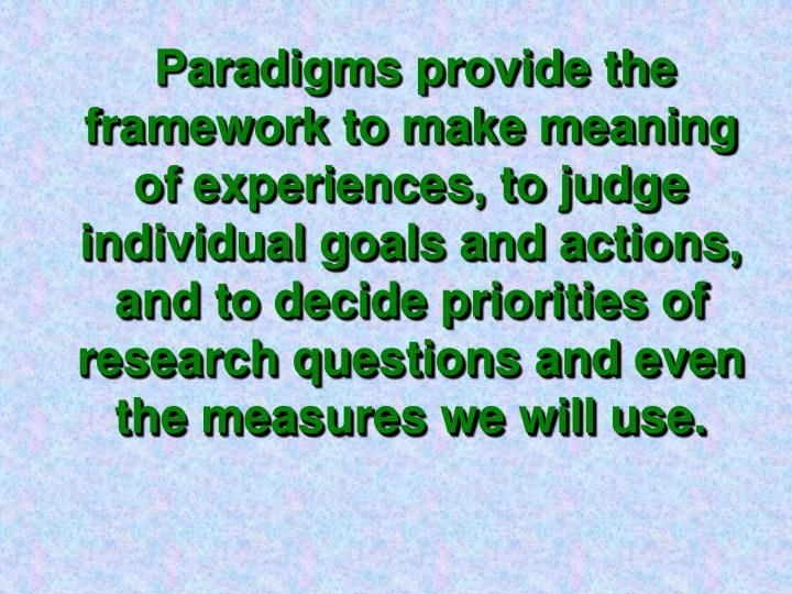 Paradigms provide the framework to make meaning of experiences, to judge individual goals and action...