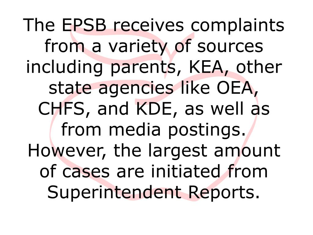 The EPSB receives complaints from a variety of sources including parents, KEA, other state agencies like OEA, CHFS, and KDE, as well as from media postings.  However, the largest amount of cases are initiated from Superintendent Reports.