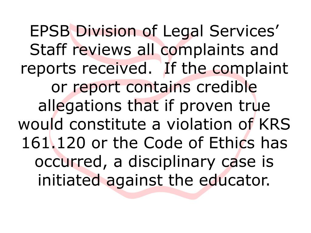 EPSB Division of Legal Services' Staff reviews all complaints and reports received.  If the complaint or report contains credible allegations that if proven true would constitute a violation of KRS 161.120 or the Code of Ethics has occurred, a disciplinary case is initiated against the educator.