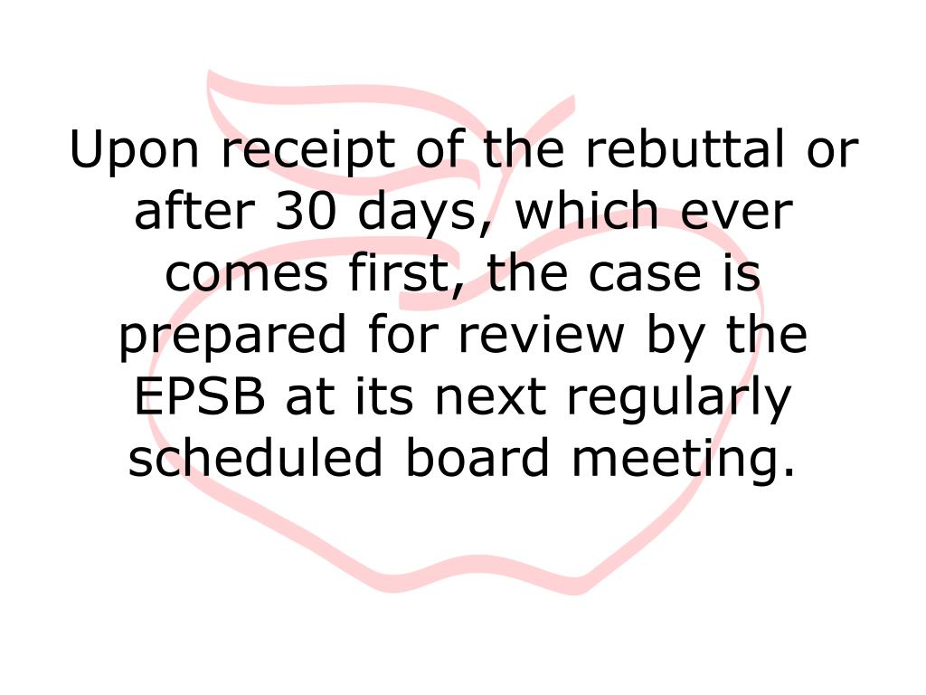 Upon receipt of the rebuttal or after 30 days, which ever comes first, the case is prepared for review by the EPSB at its next regularly scheduled board meeting.