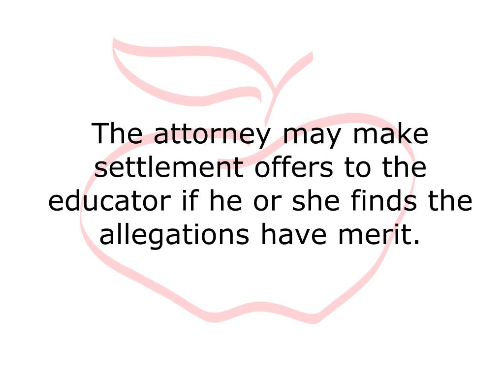 The attorney may make settlement offers to the educator if he or she finds the allegations have merit.