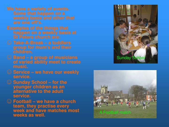 We have a variety of events. Some that happen on a weekly basis and other that are one off's.