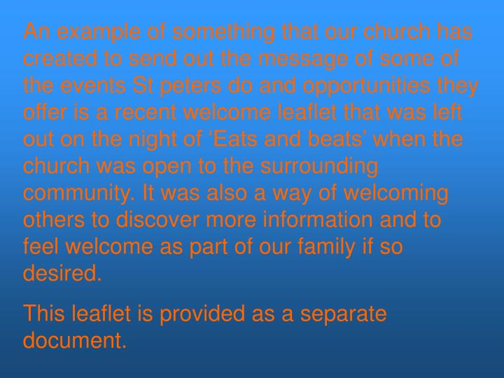 An example of something that our church has created to send out the message of some of the events St peters do and opportunities they offer is a recent welcome leaflet that was left out on the night of 'Eats and beats' when the church was open to the surrounding community. It was also a way of welcoming others to discover more information and to feel welcome as part of our family if so desired.