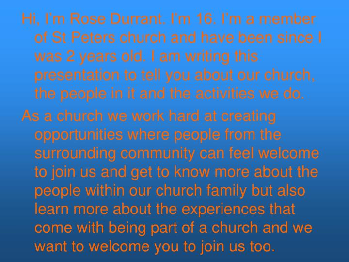 Hi, I'm Rose Durrant. I'm 16. I'm a member of St Peters church and have been since I was 2 years old. I am writing this presentation to tell you about our church, the people in it and the activities we do.