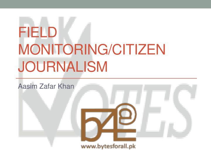 Field monitoring/Citizen Journalism