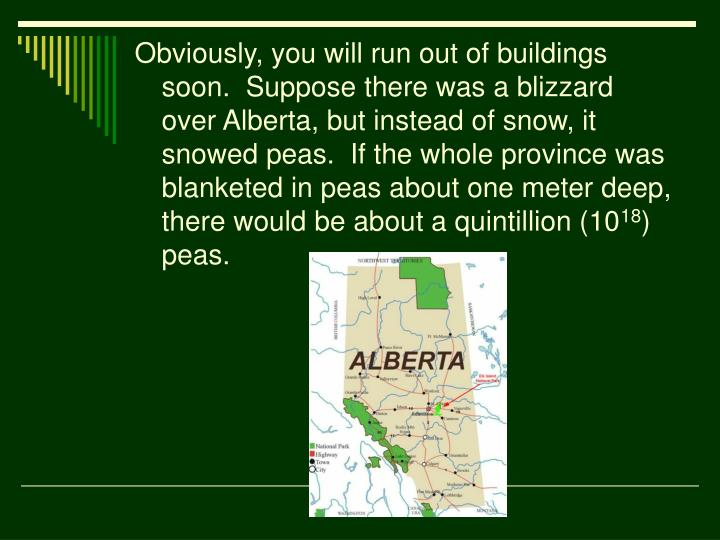 Obviously, you will run out of buildings soon.  Suppose there was a blizzard over Alberta, but instead of snow, it snowed peas.  If the whole province was blanketed in peas about one meter deep, there would be about a quintillion (10