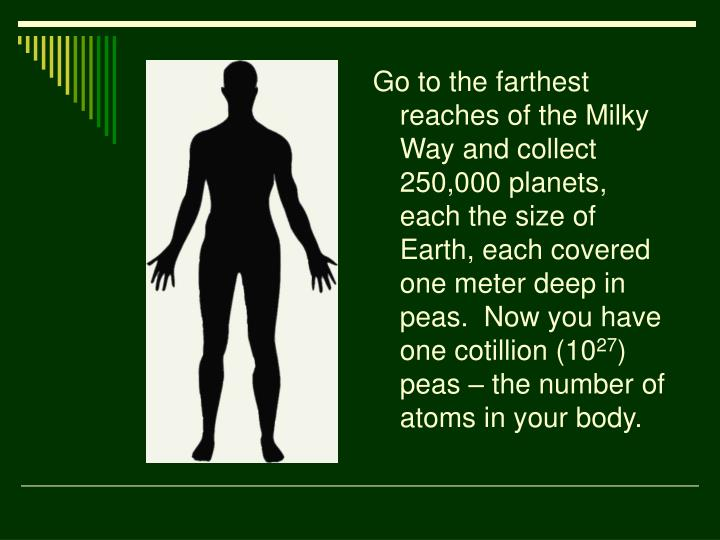 Go to the farthest reaches of the Milky Way and collect 250,000 planets, each the size of Earth, each covered one meter deep in peas.  Now you have one cotillion (10