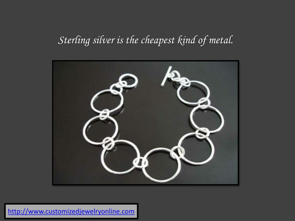 Sterling silver is the cheapest kind of metal.